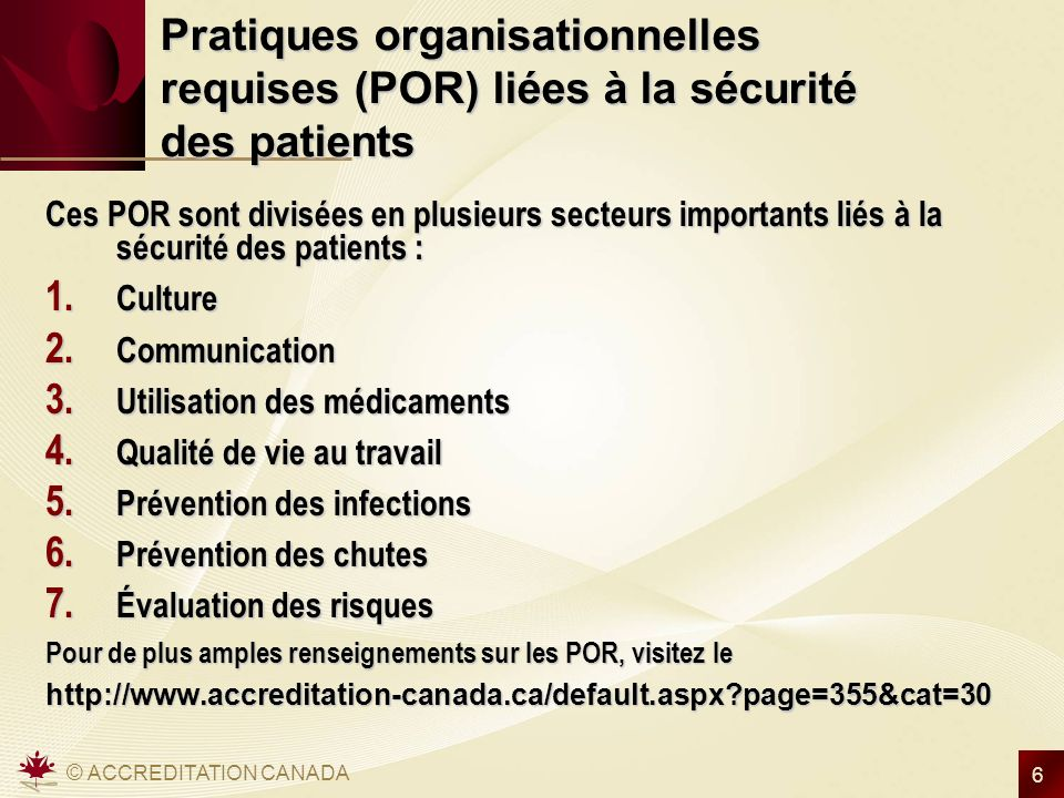 © ACCREDITATION CANADA 6 Pratiques organisationnelles requises (POR) liées à la sécurité des patients Ces POR sont divisées en plusieurs secteurs impo