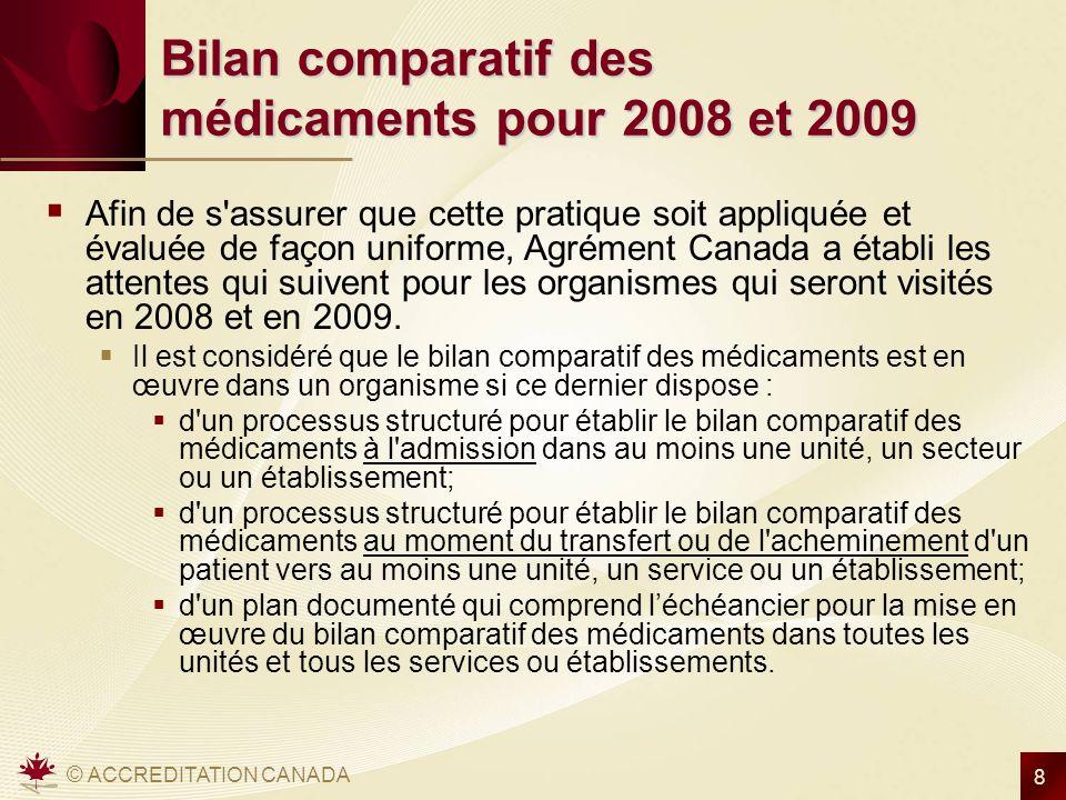 © ACCREDITATION CANADA 8 Bilan comparatif des médicaments pour 2008 et 2009 Afin de s assurer que cette pratique soit appliquée et évaluée de façon uniforme, Agrément Canada a établi les attentes qui suivent pour les organismes qui seront visités en 2008 et en 2009.