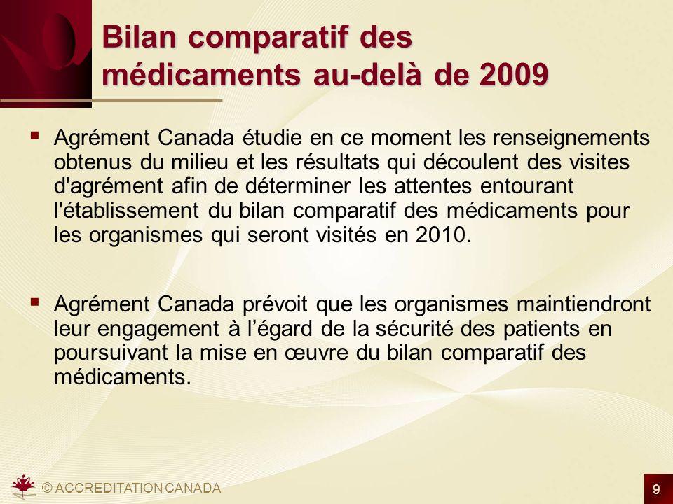 © ACCREDITATION CANADA 9 Bilan comparatif des médicaments au-delà de 2009 Agrément Canada étudie en ce moment les renseignements obtenus du milieu et