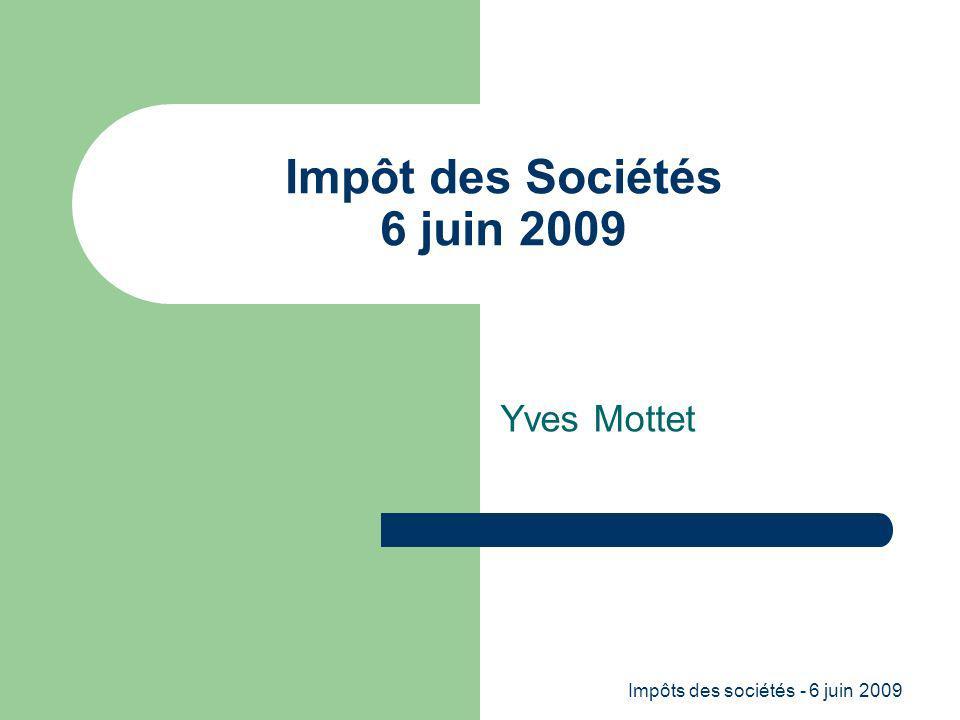 Impôts des sociétés - 6 juin 2009 Impôt des Sociétés 6 juin 2009 Yves Mottet