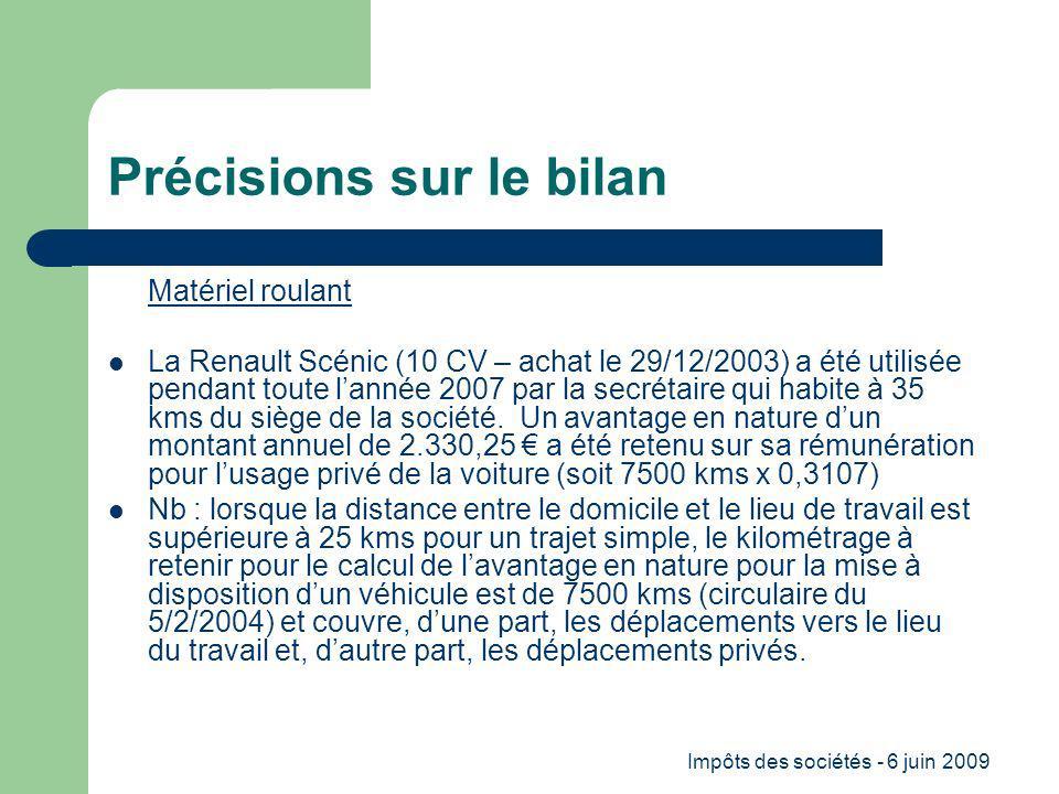Impôts des sociétés - 6 juin 2009 Précisions sur le bilan Matériel roulant La Renault Scénic (10 CV – achat le 29/12/2003) a été utilisée pendant toute lannée 2007 par la secrétaire qui habite à 35 kms du siège de la société.