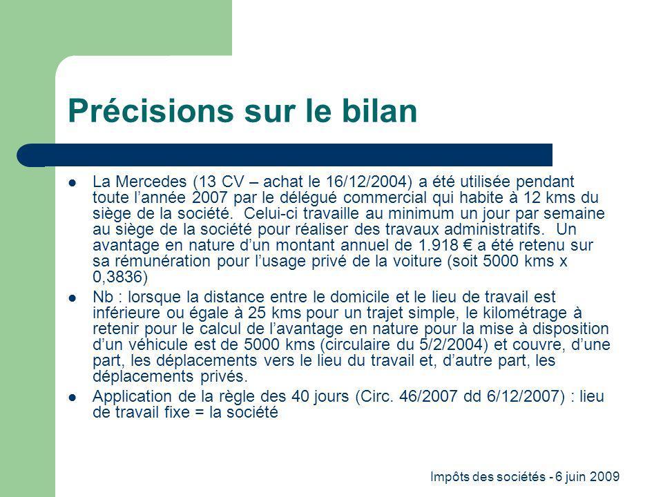 Impôts des sociétés - 6 juin 2009 Précisions sur le bilan La Mercedes (13 CV – achat le 16/12/2004) a été utilisée pendant toute lannée 2007 par le délégué commercial qui habite à 12 kms du siège de la société.