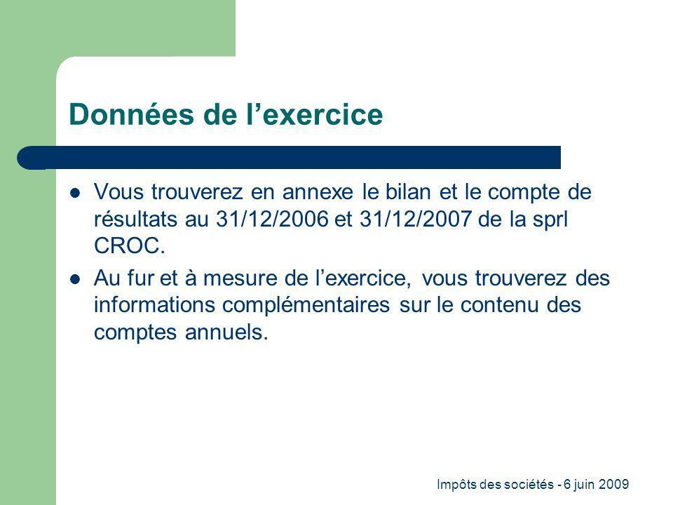 Impôts des sociétés - 6 juin 2009 Données de lexercice Vous trouverez en annexe le bilan et le compte de résultats au 31/12/2006 et 31/12/2007 de la sprl CROC.