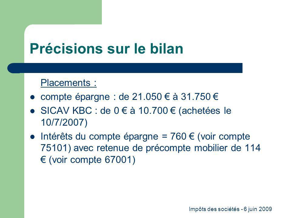 Impôts des sociétés - 6 juin 2009 Précisions sur le bilan Placements : compte épargne : de 21.050 à 31.750 SICAV KBC : de 0 à 10.700 (achetées le 10/7/2007) Intérêts du compte épargne = 760 (voir compte 75101) avec retenue de précompte mobilier de 114 (voir compte 67001)