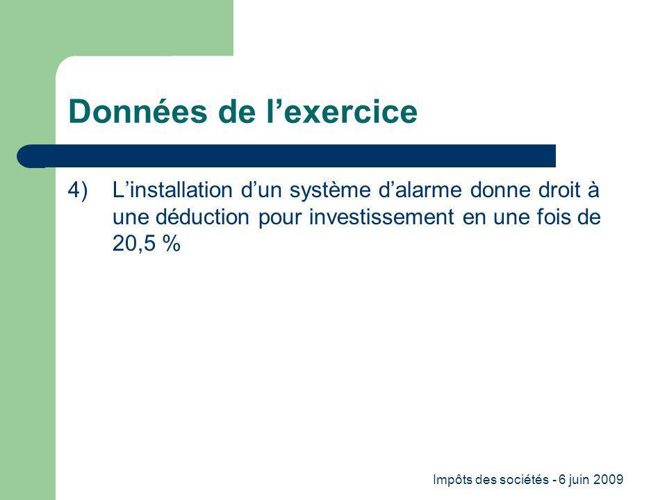 Impôts des sociétés - 6 juin 2009 Données de lexercice 4) Linstallation dun système dalarme donne droit à une déduction pour investissement en une fois de 20,5 %