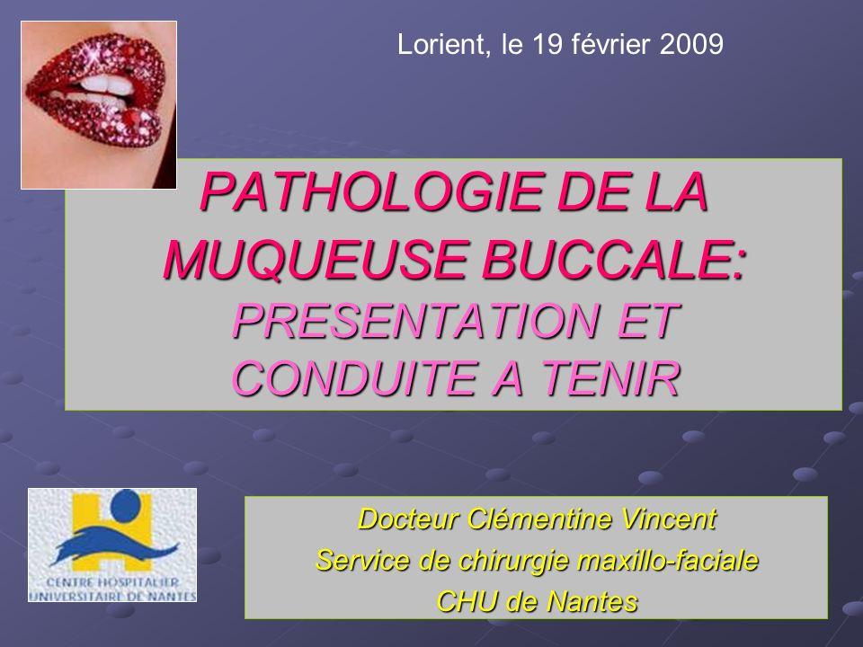 PATHOLOGIE DE LA MUQUEUSE BUCCALE: PRESENTATION ET CONDUITE A TENIR Docteur Clémentine Vincent Service de chirurgie maxillo-faciale CHU de Nantes Lori