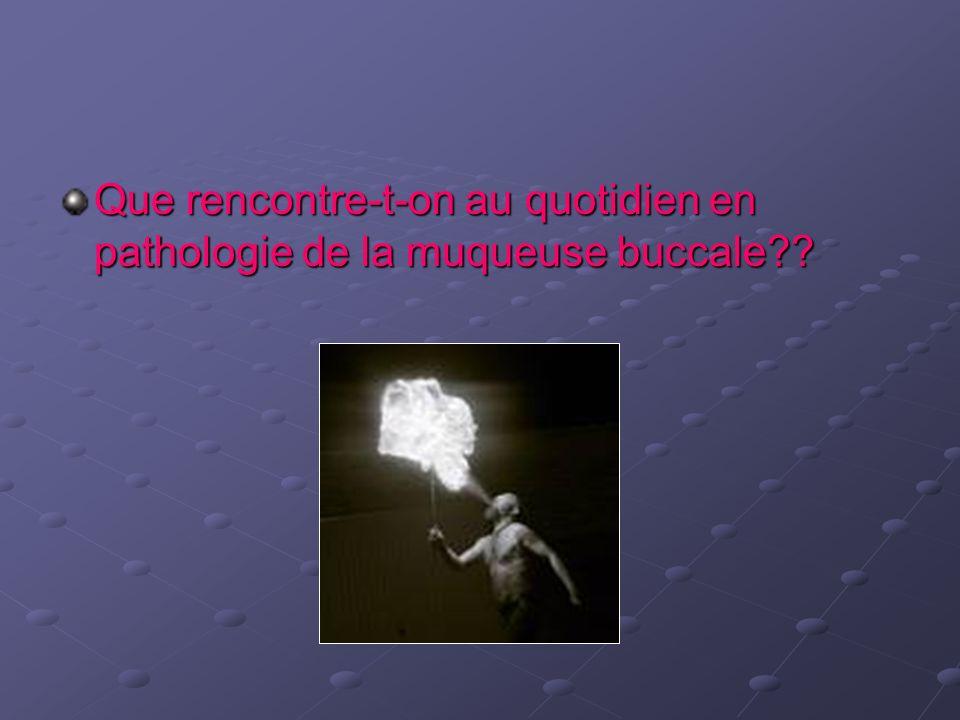 Que rencontre-t-on au quotidien en pathologie de la muqueuse buccale??