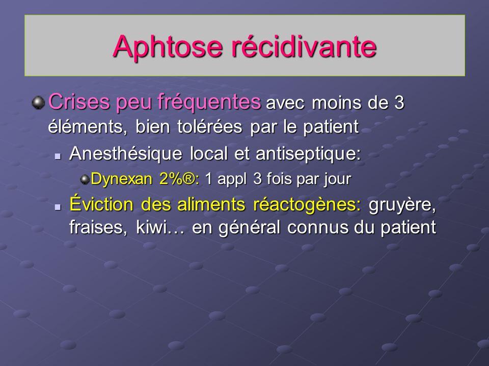Aphtose récidivante Crises peu fréquentes avec moins de 3 éléments, bien tolérées par le patient Anesthésique local et antiseptique: Anesthésique loca