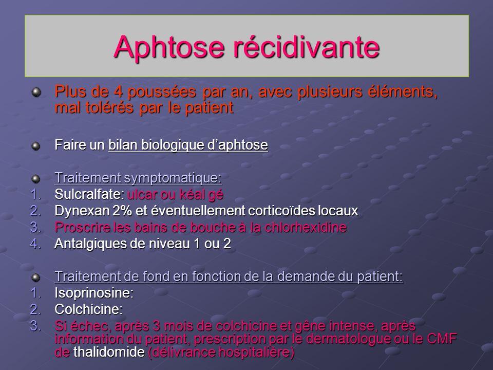 Aphtose récidivante Plus de 4 poussées par an, avec plusieurs éléments, mal tolérés par le patient Faire un bilan biologique daphtose Traitement sympt