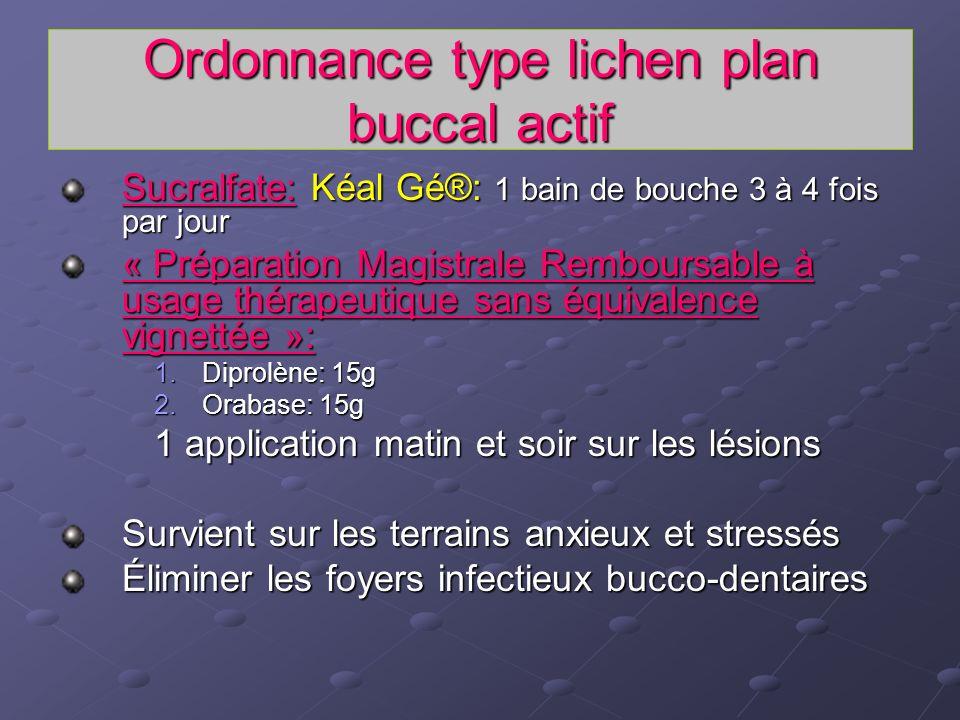 Ordonnance type lichen plan buccal actif Sucralfate: Kéal Gé®: 1 bain de bouche 3 à 4 fois par jour « Préparation Magistrale Remboursable à usage thér