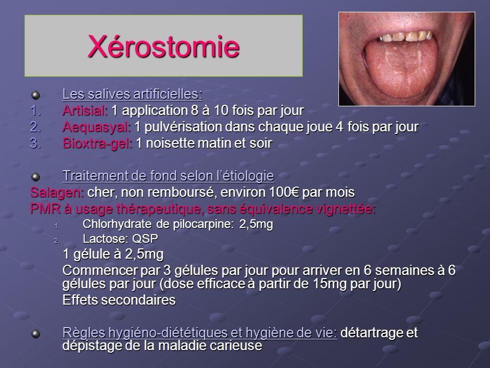 Xérostomie Les salives artificielles: 1.Artisial: 1 application 8 à 10 fois par jour 2.Aequasyal: 1 pulvérisation dans chaque joue 4 fois par jour 3.B