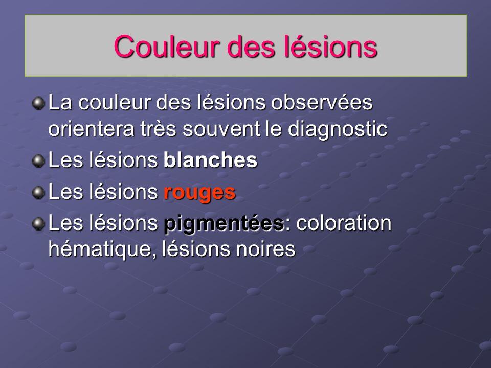 Couleur des lésions La couleur des lésions observées orientera très souvent le diagnostic Les lésions blanches Les lésions rouges Les lésions pigmenté