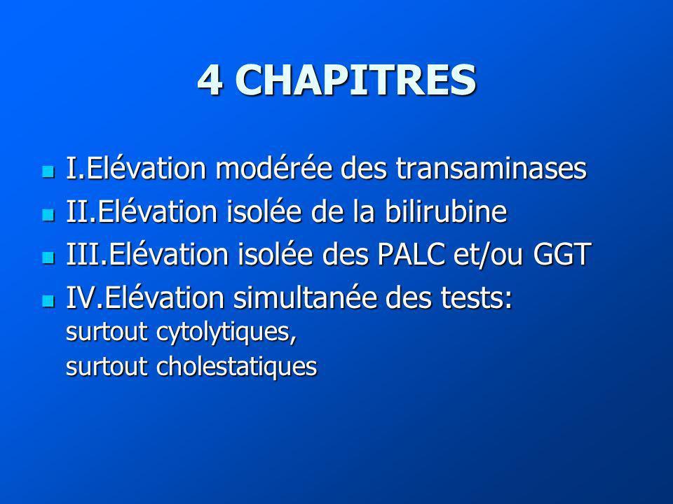4 CHAPITRES I.Elévation modérée des transaminases I.Elévation modérée des transaminases II.Elévation isolée de la bilirubine II.Elévation isolée de la bilirubine III.Elévation isolée des PALC et/ou GGT III.Elévation isolée des PALC et/ou GGT IV.Elévation simultanée des tests: surtout cytolytiques, surtout cholestatiques IV.Elévation simultanée des tests: surtout cytolytiques, surtout cholestatiques