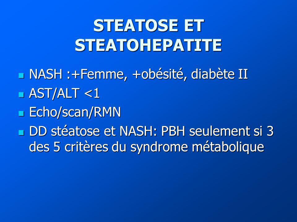 STEATOSE ET STEATOHEPATITE NASH :+Femme, +obésité, diabète II NASH :+Femme, +obésité, diabète II AST/ALT <1 AST/ALT <1 Echo/scan/RMN Echo/scan/RMN DD stéatose et NASH: PBH seulement si 3 des 5 critères du syndrome métabolique DD stéatose et NASH: PBH seulement si 3 des 5 critères du syndrome métabolique