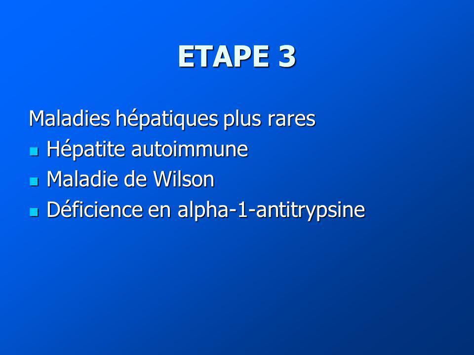 ETAPE 3 Maladies hépatiques plus rares Hépatite autoimmune Hépatite autoimmune Maladie de Wilson Maladie de Wilson Déficience en alpha-1-antitrypsine