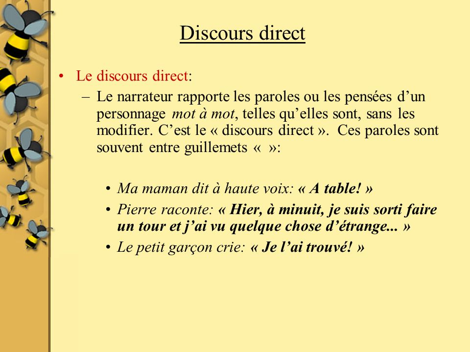 Discours direct Le discours direct: –Le narrateur rapporte les paroles ou les pensées dun personnage mot à mot, telles quelles sont, sans les modifier