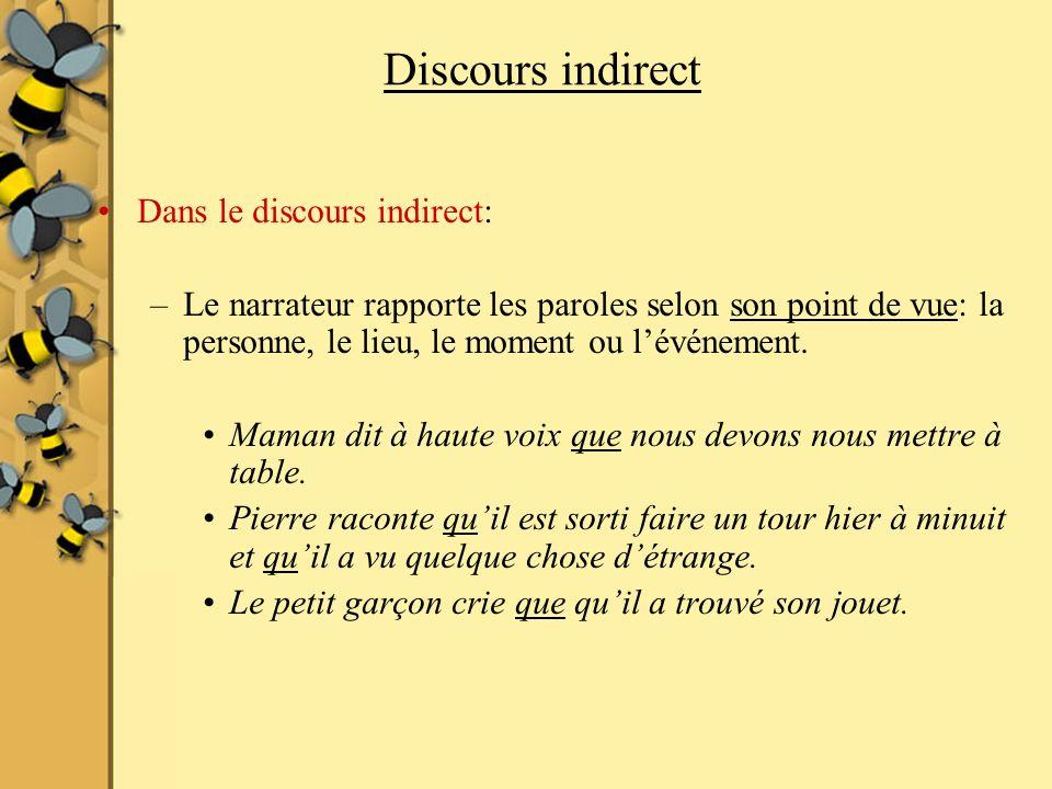 Discours indirect Dans le discours indirect: –Le narrateur rapporte les paroles selon son point de vue: la personne, le lieu, le moment ou lévénement.