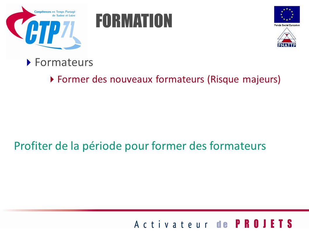 FORMATION Former des nouveaux formateurs (Risque majeurs) Formateurs Profiter de la période pour former des formateurs