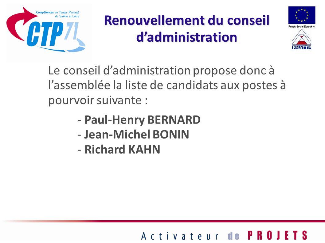 Le conseil dadministration propose donc à lassemblée la liste de candidats aux postes à pourvoir suivante : - Paul-Henry BERNARD - Jean-Michel BONIN -