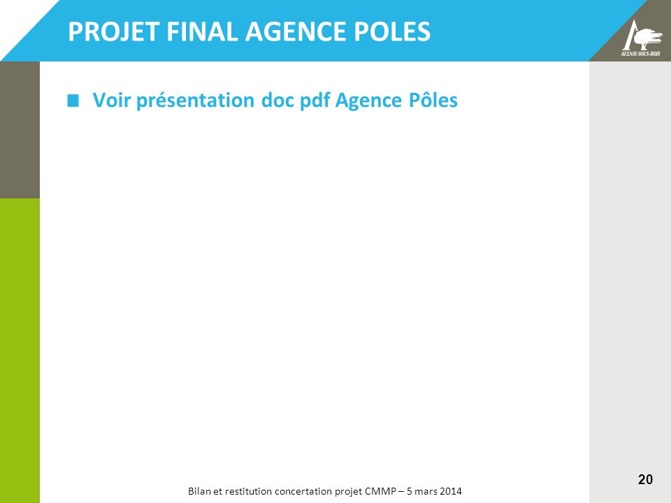 Bilan et restitution concertation projet CMMP – 5 mars 2014 20 PROJET FINAL AGENCE POLES Voir présentation doc pdf Agence Pôles