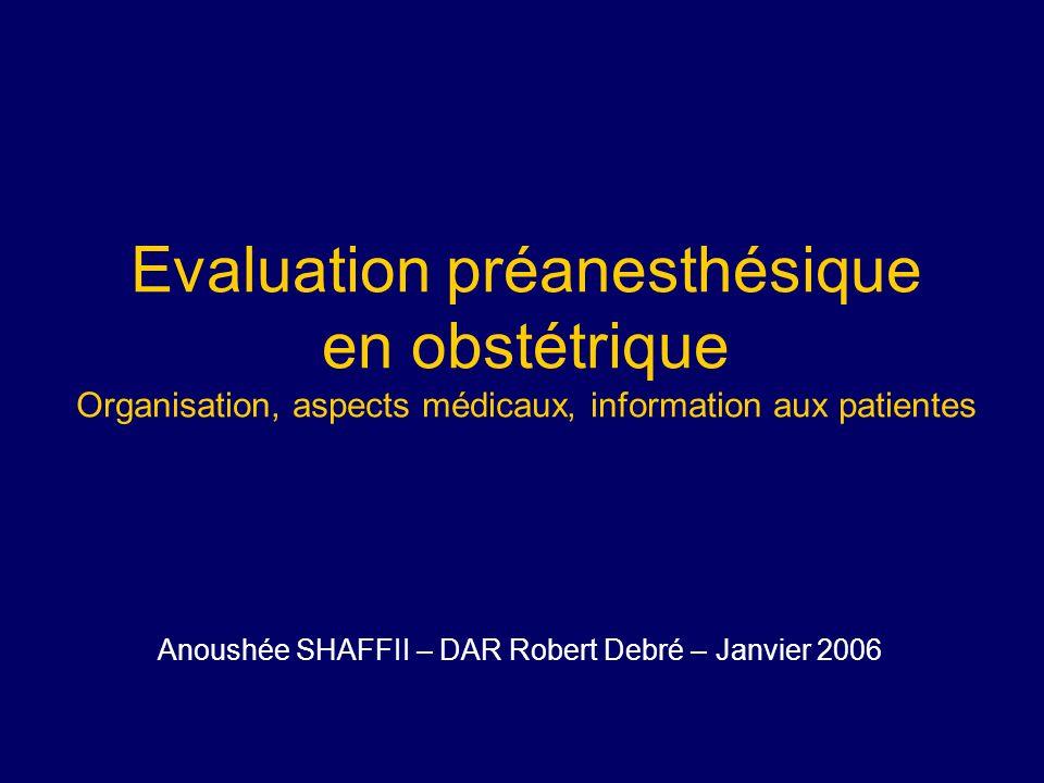Evaluation préanesthésique en obstétrique Organisation, aspects médicaux, information aux patientes Anoushée SHAFFII – DAR Robert Debré – Janvier 2006
