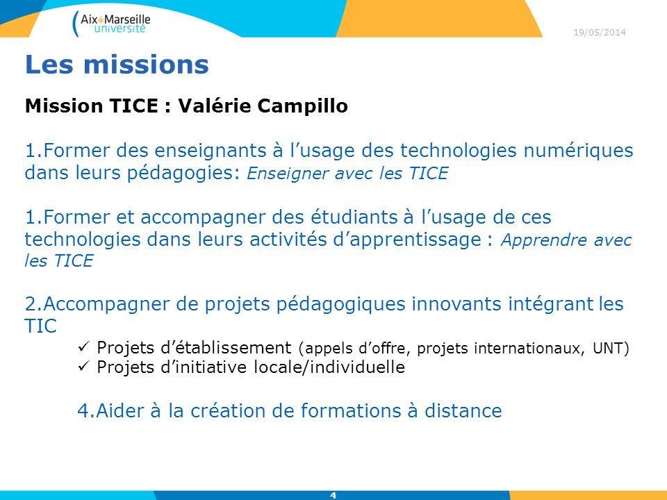 Les missions 19/05/2014 4 Mission TICE : Valérie Campillo 1.Former des enseignants à lusage des technologies numériques dans leurs pédagogies: Enseigner avec les TICE 1.Former et accompagner des étudiants à lusage de ces technologies dans leurs activités dapprentissage : Apprendre avec les TICE 2.Accompagner de projets pédagogiques innovants intégrant les TIC Projets détablissement (appels doffre, projets internationaux, UNT) Projets dinitiative locale/individuelle 4.Aider à la création de formations à distance