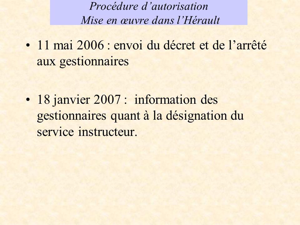 Procédure dautorisation Mise en œuvre dans lHérault 11 mai 2006 : envoi du décret et de larrêté aux gestionnaires 18 janvier 2007 : information des gestionnaires quant à la désignation du service instructeur.