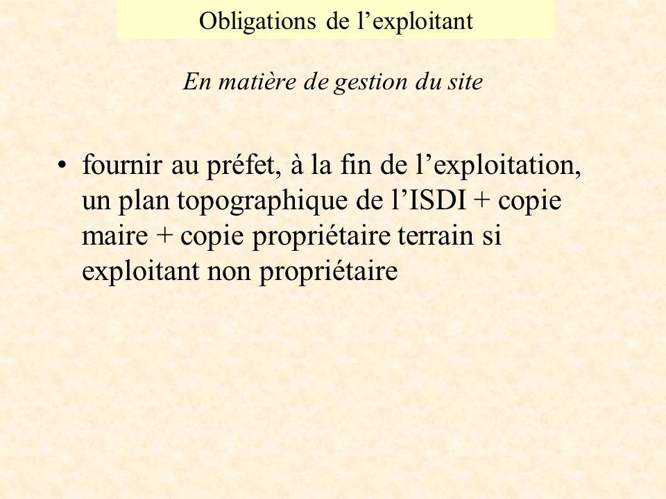 Obligations de lexploitant En matière de gestion du site fournir au préfet, à la fin de lexploitation, un plan topographique de lISDI + copie maire + copie propriétaire terrain si exploitant non propriétaire