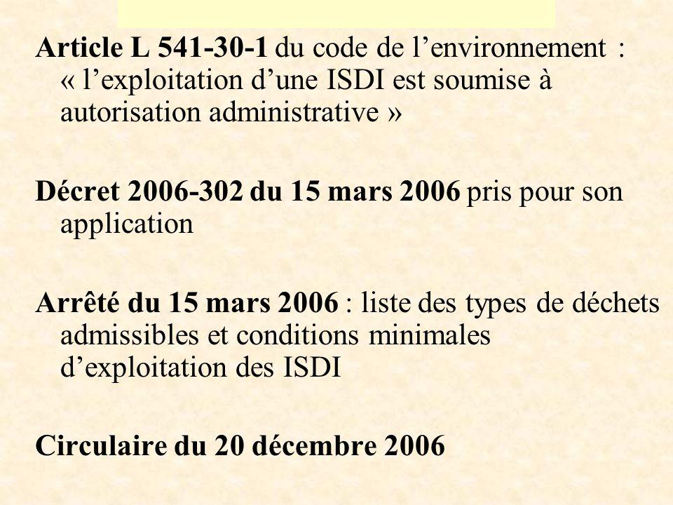 Article L 541-30-1 du code de lenvironnement : « lexploitation dune ISDI est soumise à autorisation administrative » Décret 2006-302 du 15 mars 2006 pris pour son application Arrêté du 15 mars 2006 : liste des types de déchets admissibles et conditions minimales dexploitation des ISDI Circulaire du 20 décembre 2006