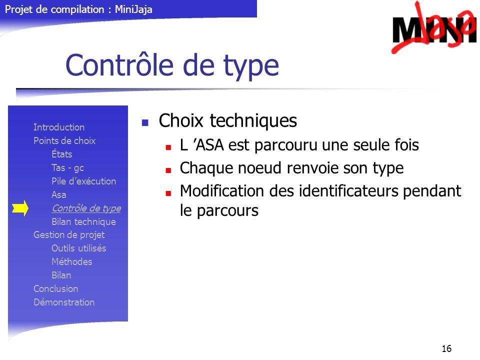 Projet de compilation : MiniJaja 16 Contrôle de type Choix techniques L ASA est parcouru une seule fois Chaque noeud renvoie son type Modification des