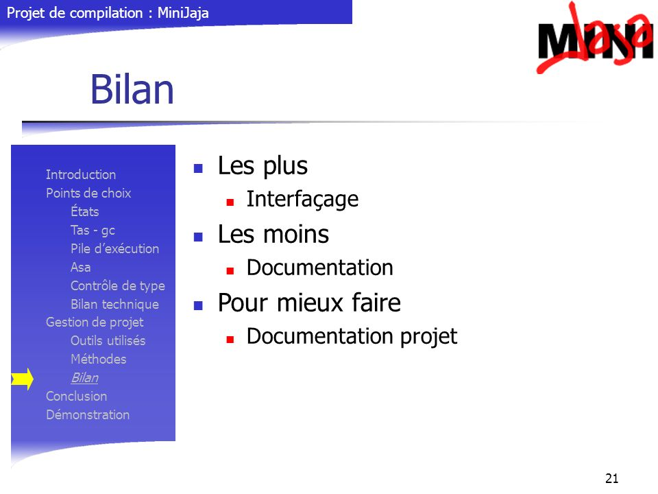 Projet de compilation : MiniJaja 21 Bilan Introduction Points de choix États Tas - gc Pile dexécution Asa Contrôle de type Bilan technique Gestion de
