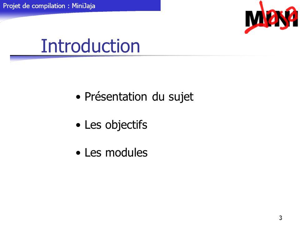 Projet de compilation : MiniJaja 3 Introduction Présentation du sujet Les objectifs Les modules