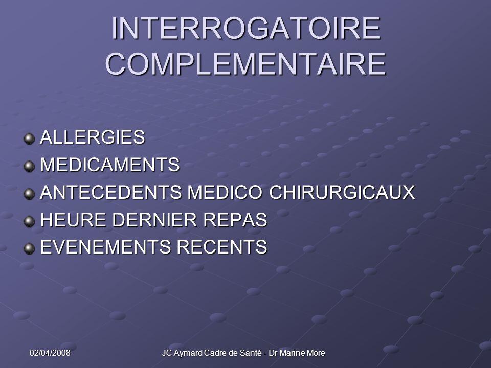 02/04/2008 JC Aymard Cadre de Santé - Dr Marine More INTERROGATOIRE COMPLEMENTAIRE ALLERGIESMEDICAMENTS ANTECEDENTS MEDICO CHIRURGICAUX HEURE DERNIER REPAS EVENEMENTS RECENTS