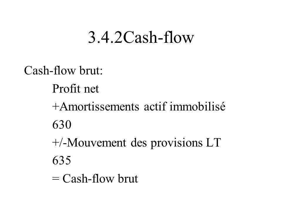 3.4.2Cash-flow Cash-flow brut: Profit net +Amortissements actif immobilisé 630 +/-Mouvement des provisions LT 635 = Cash-flow brut