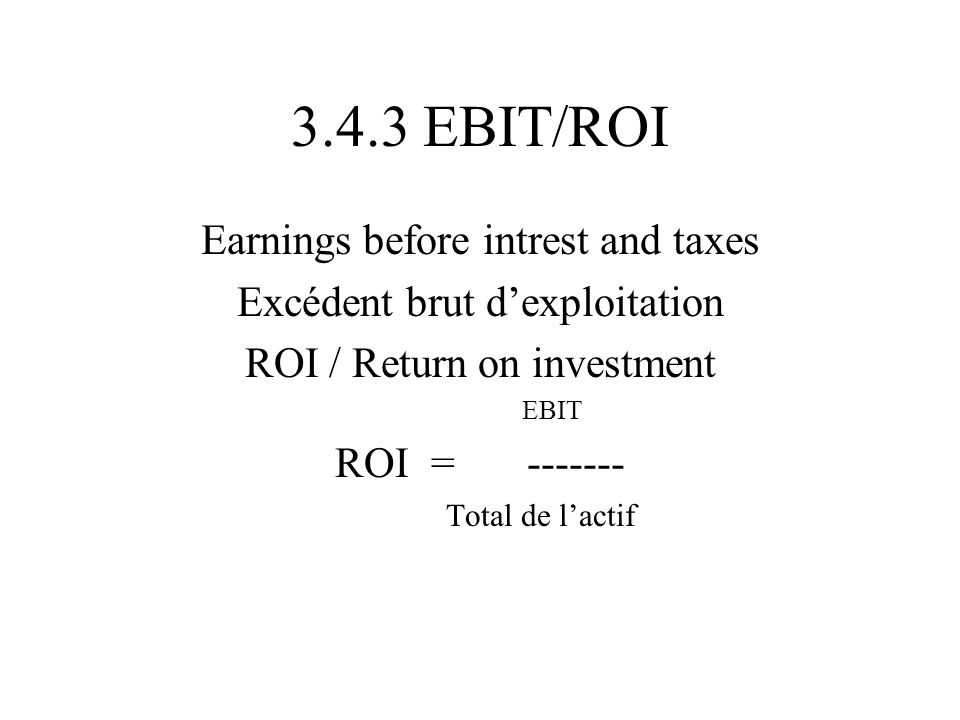 3.4.3 EBIT/ROI Earnings before intrest and taxes Excédent brut dexploitation ROI / Return on investment EBIT ROI=------- Total de lactif