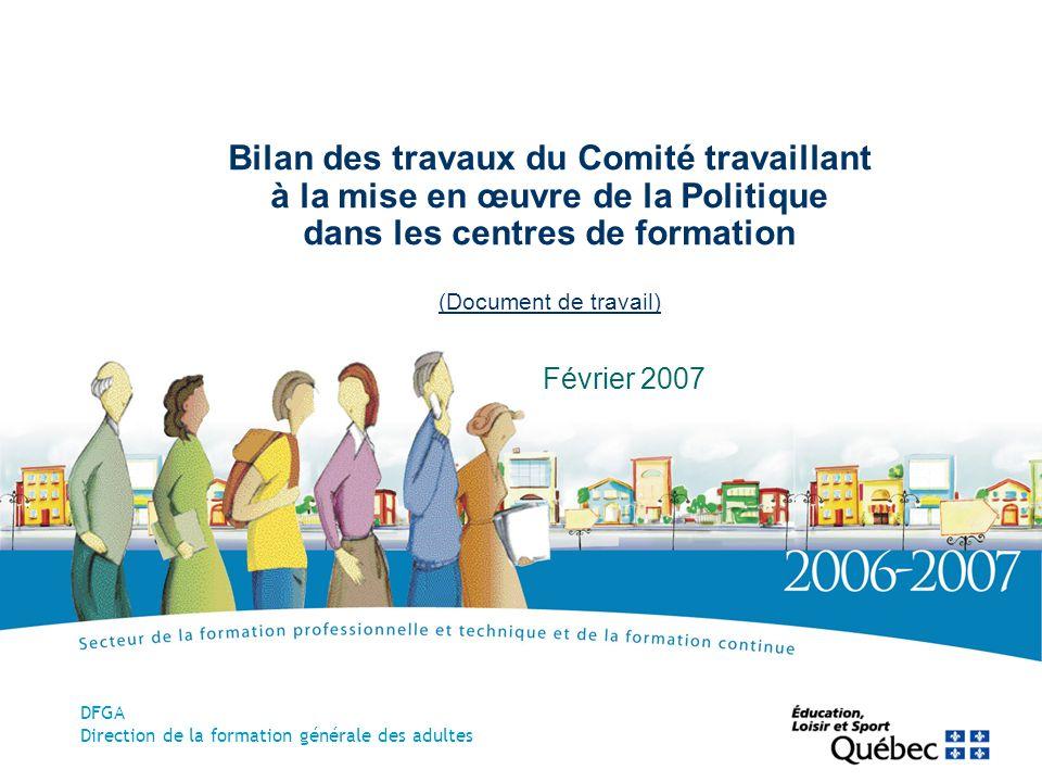 Bilan des travaux du Comité travaillant à la mise en œuvre de la Politique dans les centres de formation (Document de travail) Février 2007 DFGA Direction de la formation générale des adultes