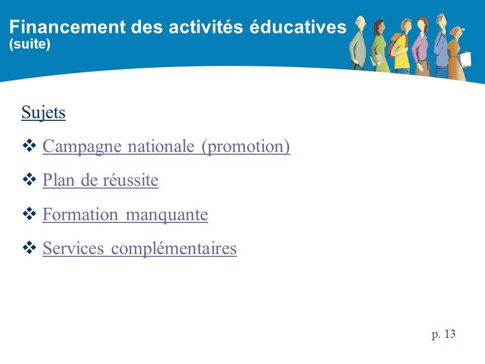 Sujets Campagne nationale (promotion) Plan de réussite Formation manquante Services complémentaires Financement des activités éducatives (suite) p. 13
