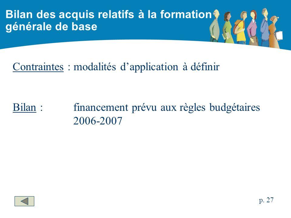 Contraintes : modalités dapplication à définir Bilan :financement prévu aux règles budgétaires 2006-2007 Bilan des acquis relatifs à la formation générale de base p.