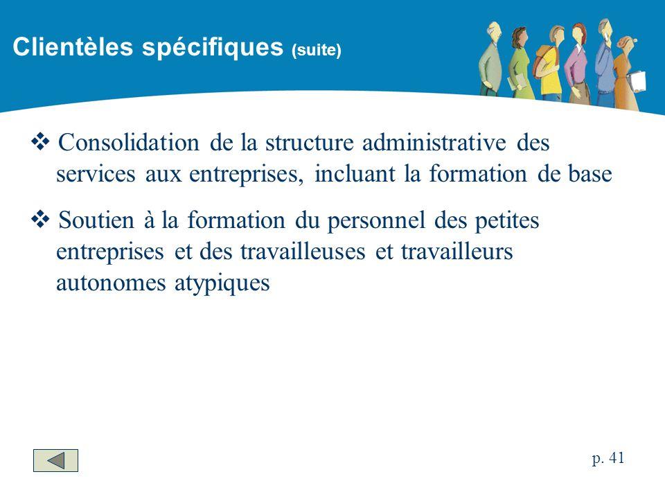 Consolidation de la structure administrative des services aux entreprises, incluant la formation de base Soutien à la formation du personnel des petites entreprises et des travailleuses et travailleurs autonomes atypiques Clientèles spécifiques (suite) p.