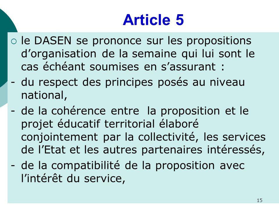 Article 5 le DASEN se prononce sur les propositions dorganisation de la semaine qui lui sont le cas échéant soumises en sassurant : -du respect des principes posés au niveau national, -de la cohérence entre la proposition et le projet éducatif territorial élaboré conjointement par la collectivité, les services de lEtat et les autres partenaires intéressés, -de la compatibilité de la proposition avec lintérêt du service, 15