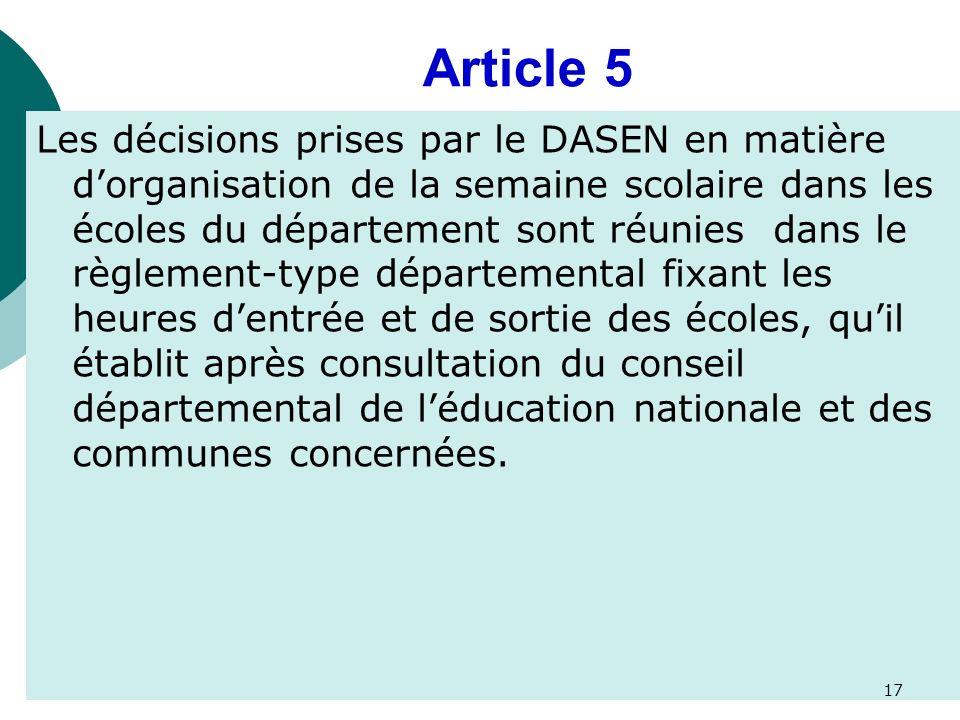 Article 5 Les décisions prises par le DASEN en matière dorganisation de la semaine scolaire dans les écoles du département sont réunies dans le règlement-type départemental fixant les heures dentrée et de sortie des écoles, quil établit après consultation du conseil départemental de léducation nationale et des communes concernées.