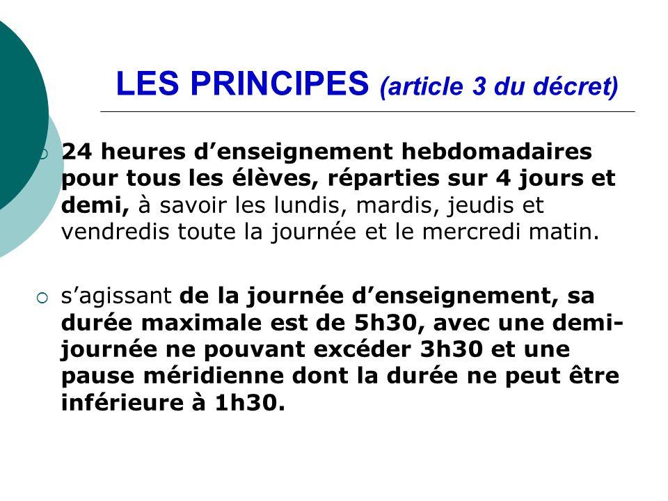 LES PRINCIPES (article 3 du décret) 24 heures denseignement hebdomadaires pour tous les élèves, réparties sur 4 jours et demi, à savoir les lundis, mardis, jeudis et vendredis toute la journée et le mercredi matin.