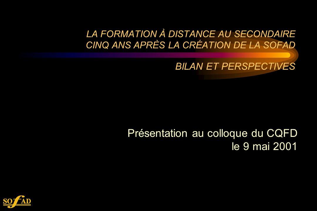 LA FORMATION À DISTANCE AU SECONDAIRE CINQ ANS APRÈS LA CRÉATION DE LA SOFAD BILAN ET PERSPECTIVES Présentation au colloque du CQFD le 9 mai 2001