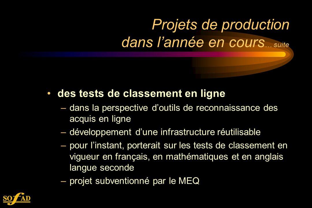 Projets de production dans lannée en cours … suite des tests de classement en ligne –dans la perspective doutils de reconnaissance des acquis en ligne –développement dune infrastructure réutilisable –pour linstant, porterait sur les tests de classement en vigueur en français, en mathématiques et en anglais langue seconde –projet subventionné par le MEQ