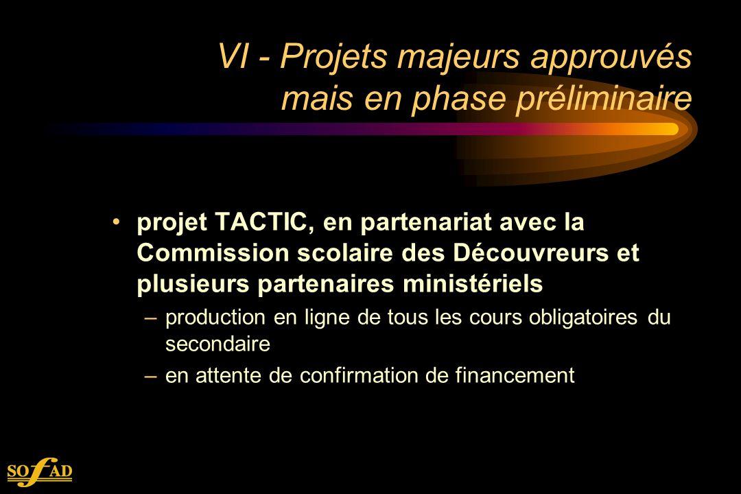 VI - Projets majeurs approuvés mais en phase préliminaire projet TACTIC, en partenariat avec la Commission scolaire des Découvreurs et plusieurs partenaires ministériels –production en ligne de tous les cours obligatoires du secondaire –en attente de confirmation de financement
