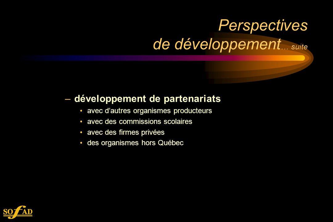 Perspectives de développement … suite –développement de partenariats avec dautres organismes producteurs avec des commissions scolaires avec des firmes privées des organismes hors Québec