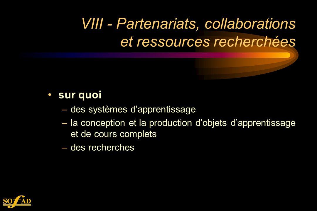 VIII - Partenariats, collaborations et ressources recherchées sur quoi –des systèmes dapprentissage –la conception et la production dobjets dapprentissage et de cours complets –des recherches