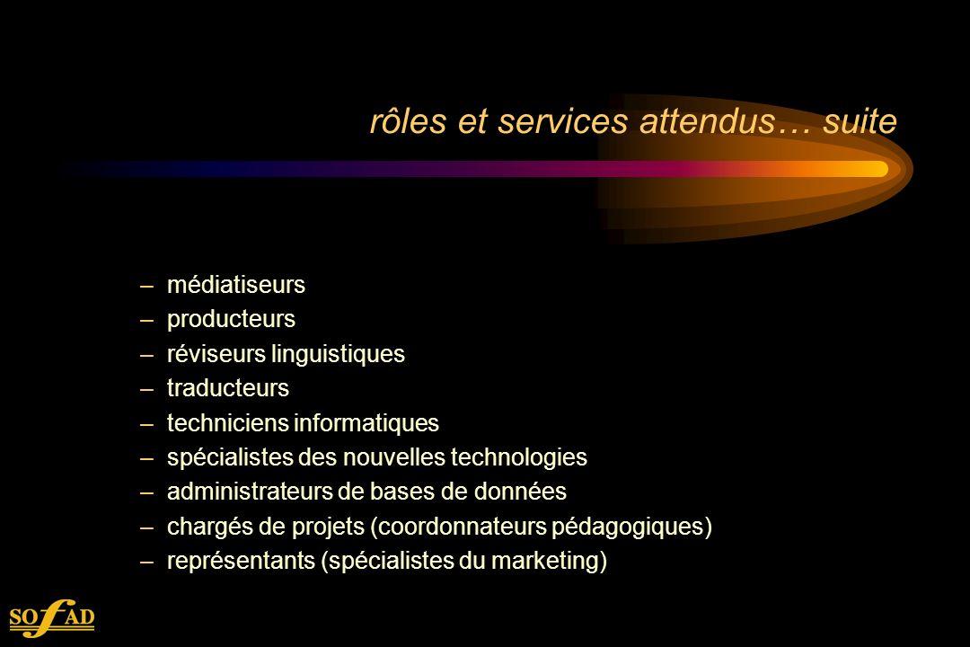 rôles et services attendus… suite –médiatiseurs –producteurs –réviseurs linguistiques –traducteurs –techniciens informatiques –spécialistes des nouvelles technologies –administrateurs de bases de données –chargés de projets (coordonnateurs pédagogiques) –représentants (spécialistes du marketing)