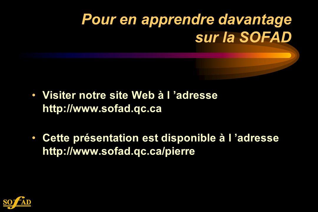 Pour en apprendre davantage sur la SOFAD Visiter notre site Web à l adresse http://www.sofad.qc.ca Cette présentation est disponible à l adresse http://www.sofad.qc.ca/pierre