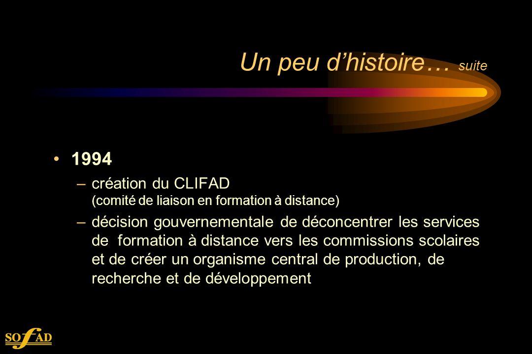 Un peu dhistoire… suite 1994 –création du CLIFAD (comité de liaison en formation à distance) –décision gouvernementale de déconcentrer les services de formation à distance vers les commissions scolaires et de créer un organisme central de production, de recherche et de développement